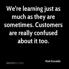 Mark Kowalski  - We're learning just as much as they are sometimes. Customers are really confused about it too.