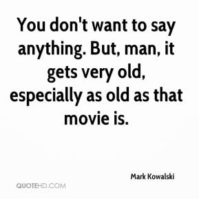 Mark Kowalski  - You don't want to say anything. But, man, it gets very old, especially as old as that movie is.