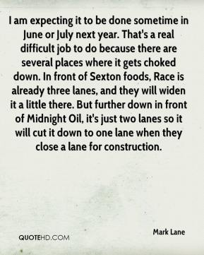 Mark Lane  - I am expecting it to be done sometime in June or July next year. That's a real difficult job to do because there are several places where it gets choked down. In front of Sexton foods, Race is already three lanes, and they will widen it a little there. But further down in front of Midnight Oil, it's just two lanes so it will cut it down to one lane when they close a lane for construction.