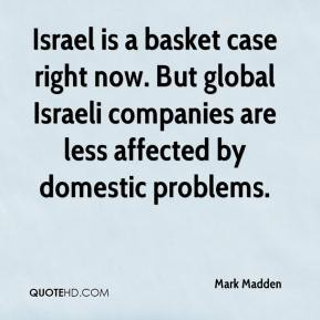 Mark Madden  - Israel is a basket case right now. But global Israeli companies are less affected by domestic problems.
