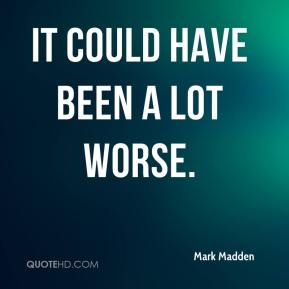Mark Madden  - It could have been a lot worse.