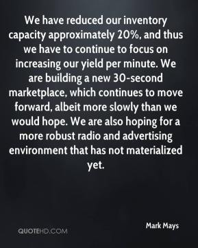 Mark Mays  - We have reduced our inventory capacity approximately 20%, and thus we have to continue to focus on increasing our yield per minute. We are building a new 30-second marketplace, which continues to move forward, albeit more slowly than we would hope. We are also hoping for a more robust radio and advertising environment that has not materialized yet.