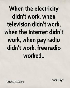 Mark Mays  - When the electricity didn't work, when television didn't work, when the Internet didn't work, when pay radio didn't work, free radio worked.