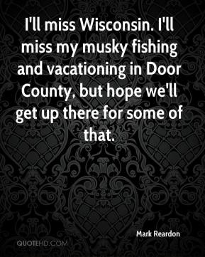 Mark Reardon  - I'll miss Wisconsin. I'll miss my musky fishing and vacationing in Door County, but hope we'll get up there for some of that.