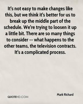 Mark Richard  - It's not easy to make changes like this, but we think it's better for us to break up the middle part of the schedule. We're trying to loosen it up a little bit. There are so many things to consider -- what happens to the other teams, the television contracts. It's a complicated process.