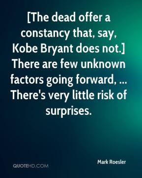 Mark Roesler  - [The dead offer a constancy that, say, Kobe Bryant does not.] There are few unknown factors going forward, ... There's very little risk of surprises.