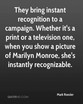 Mark Roesler  - They bring instant recognition to a campaign. Whether it's a print or a television one, when you show a picture of Marilyn Monroe, she's instantly recognizable.