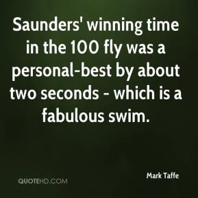 Mark Taffe  - Saunders' winning time in the 100 fly was a personal-best by about two seconds - which is a fabulous swim.