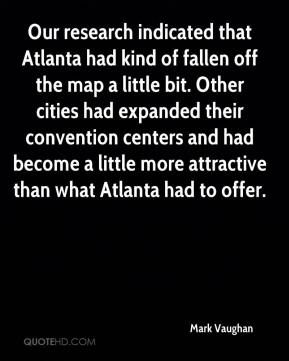 Mark Vaughan  - Our research indicated that Atlanta had kind of fallen off the map a little bit. Other cities had expanded their convention centers and had become a little more attractive than what Atlanta had to offer.