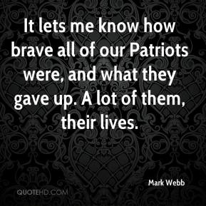 Mark Webb  - It lets me know how brave all of our Patriots were, and what they gave up. A lot of them, their lives.