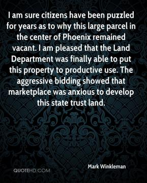 Mark Winkleman  - I am sure citizens have been puzzled for years as to why this large parcel in the center of Phoenix remained vacant. I am pleased that the Land Department was finally able to put this property to productive use. The aggressive bidding showed that marketplace was anxious to develop this state trust land.