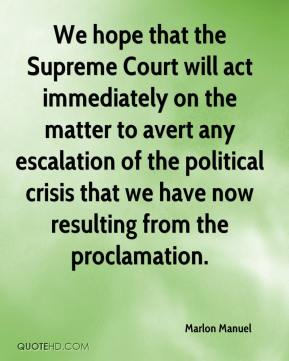 We hope that the Supreme Court will act immediately on the matter to avert any escalation of the political crisis that we have now resulting from the proclamation.