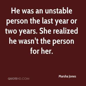 Marsha Jones  - He was an unstable person the last year or two years. She realized he wasn't the person for her.