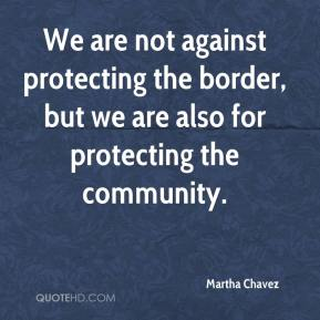 Martha Chavez  - We are not against protecting the border, but we are also for protecting the community.