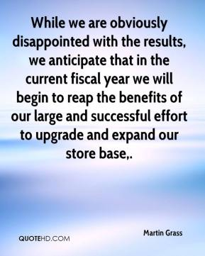 While we are obviously disappointed with the results, we anticipate that in the current fiscal year we will begin to reap the benefits of our large and successful effort to upgrade and expand our store base.
