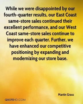 While we were disappointed by our fourth-quarter results, our East Coast same-store sales continued their excellent performance, and our West Coast same-store sales continue to improve each quarter. Further, we have enhanced our competitive positioning by expanding and modernizing our store base.