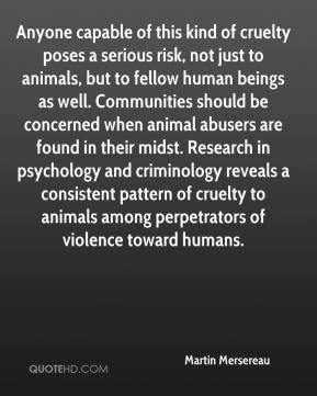 Martin Mersereau  - Anyone capable of this kind of cruelty poses a serious risk, not just to animals, but to fellow human beings as well. Communities should be concerned when animal abusers are found in their midst. Research in psychology and criminology reveals a consistent pattern of cruelty to animals among perpetrators of violence toward humans.