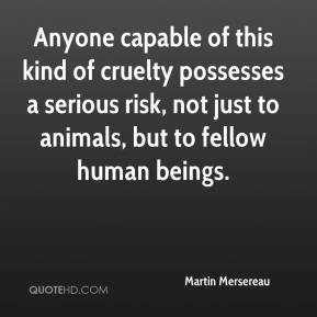 Martin Mersereau  - Anyone capable of this kind of cruelty possesses a serious risk, not just to animals, but to fellow human beings.