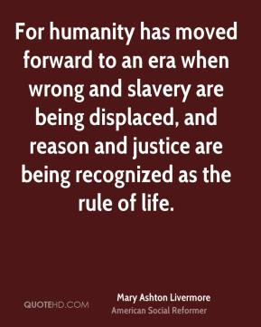 Mary Ashton Livermore  - For humanity has moved forward to an era when wrong and slavery are being displaced, and reason and justice are being recognized as the rule of life.