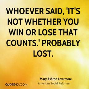 Mary Ashton Livermore  - Whoever said, 'It's not whether you win or lose that counts.' probably lost.