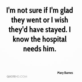 Mary Barnes  - I'm not sure if I'm glad they went or I wish they'd have stayed. I know the hospital needs him.