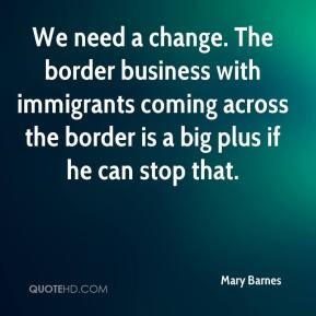 Mary Barnes  - We need a change. The border business with immigrants coming across the border is a big plus if he can stop that.