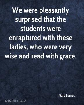 Mary Barnes  - We were pleasantly surprised that the students were enraptured with these ladies, who were very wise and read with grace.