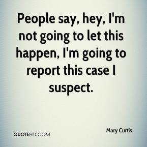 Mary Curtis  - People say, hey, I'm not going to let this happen, I'm going to report this case I suspect.