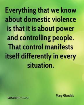 Mary Gianakis  - Everything that we know about domestic violence is that it is about power and controlling people. That control manifests itself differently in every situation.