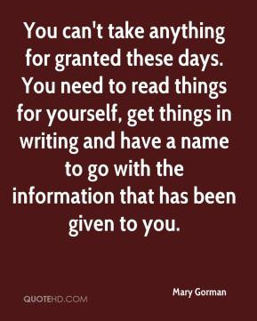 Mary Gorman  - You can't take anything for granted these days. You need to read things for yourself, get things in writing and have a name to go with the information that has been given to you.