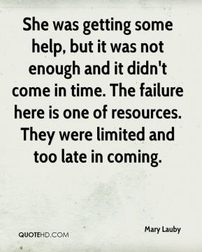 Mary Lauby  - She was getting some help, but it was not enough and it didn't come in time. The failure here is one of resources. They were limited and too late in coming.