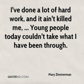 Mary Zimmerman  - I've done a lot of hard work, and it ain't killed me, ... Young people today couldn't take what I have been through.