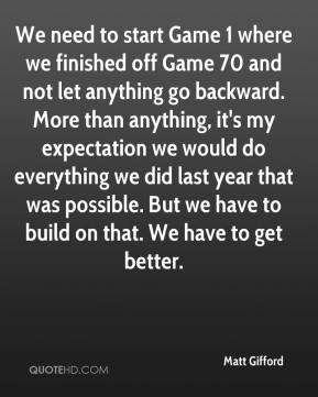 Matt Gifford  - We need to start Game 1 where we finished off Game 70 and not let anything go backward. More than anything, it's my expectation we would do everything we did last year that was possible. But we have to build on that. We have to get better.