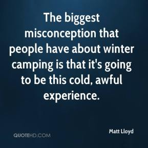 Matt Lloyd  - The biggest misconception that people have about winter camping is that it's going to be this cold, awful experience.