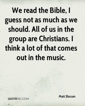 Matt Slocum  - We read the Bible, I guess not as much as we should. All of us in the group are Christians. I think a lot of that comes out in the music.