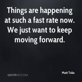 Matt Toka  - Things are happening at such a fast rate now. We just want to keep moving forward.