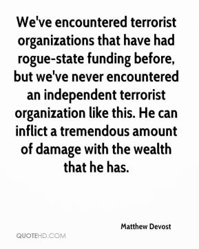 Matthew Devost  - We've encountered terrorist organizations that have had rogue-state funding before, but we've never encountered an independent terrorist organization like this. He can inflict a tremendous amount of damage with the wealth that he has.