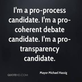 Mayor Michael Hassig  - I'm a pro-process candidate. I'm a pro-coherent debate candidate. I'm a pro-transparency candidate.