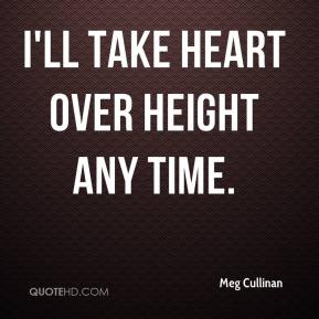 Meg Cullinan  - I'll take heart over height any time.