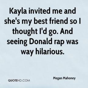 Megan Mahoney  - Kayla invited me and she's my best friend so I thought I'd go. And seeing Donald rap was way hilarious.