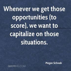 Megan Schwab  - Whenever we get those opportunities (to score), we want to capitalize on those situations.