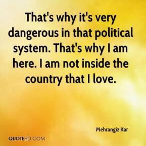 Mehrangiz Kar  - That's why it's very dangerous in that political system. That's why I am here. I am not inside the country that I love.
