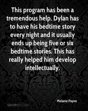 Melanie Payne  - This program has been a tremendous help. Dylan has to have his bedtime story every night and it usually ends up being five or six bedtime stories. This has really helped him develop intellectually.