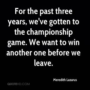 Meredith Lazarus  - For the past three years, we've gotten to the championship game. We want to win another one before we leave.