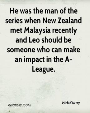 Mich d'Avray  - He was the man of the series when New Zealand met Malaysia recently and Leo should be someone who can make an impact in the A-League.