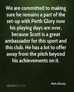 Mich d'Avray  - We are committed to making sure he remains a part of the set-up with Perth Glory now his playing days are over, because Scott is a great ambassador for this sport and this club. He has a lot to offer away from the pitch beyond his achievements on it.