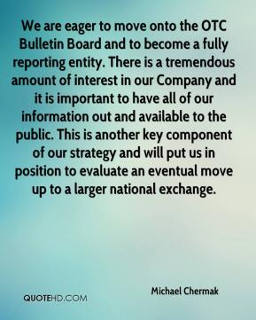 We are eager to move onto the OTC Bulletin Board and to become a fully reporting entity. There is a tremendous amount of interest in our Company and it is important to have all of our information out and available to the public. This is another key component of our strategy and will put us in position to evaluate an eventual move up to a larger national exchange.