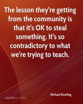 Michael Dowling  - The lesson they're getting from the community is that it's OK to steal something. It's so contradictory to what we're trying to teach.