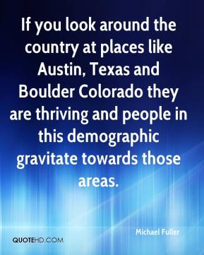 Michael Fuller  - If you look around the country at places like Austin, Texas and Boulder Colorado they are thriving and people in this demographic gravitate towards those areas.