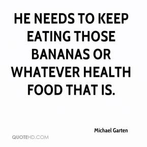 Michael Garten  - He needs to keep eating those bananas or whatever health food that is.